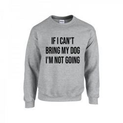 Sweater If I Can't Bring My Dog, I'm Not Coming | Gris